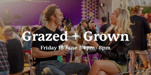 Grazed and Grown - Friday 18 June: 4pm - 8pm
