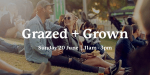 Grazed and Grown - Sunday 20 June: 11am - 3pm